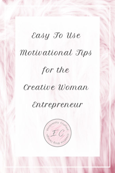 Easy To Use Motivational Tips for the Creative Woman Entrepreneur