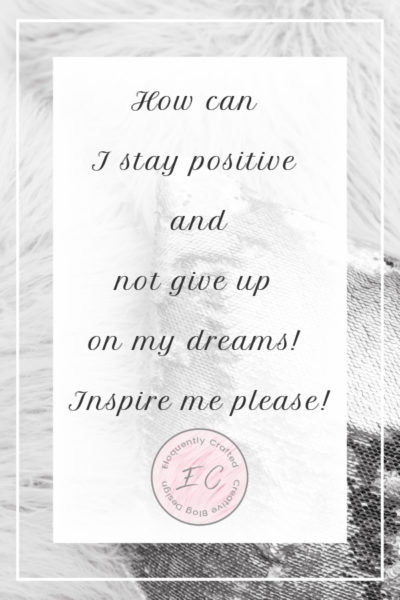 How can I stay positive and not give up on my dreams! Inspire me please!