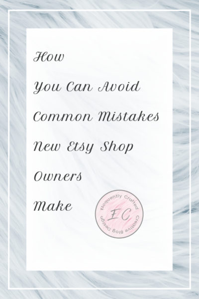 How to Avoid Some Common Mistakes New Etsy Shop Owners Can Make Eloquently Crafted 1