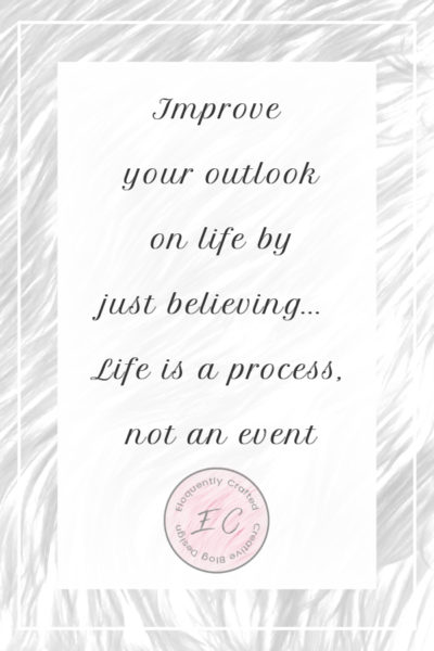 "Improve your outlook on life just by believing that ""life is a process, not an event"""