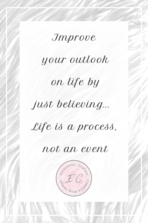 Improve your outlook on life just by believing life is a process not an event Eloquently Crafted 1