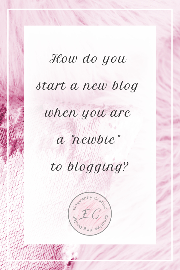 How do you start a blog when you are a newbie to blogging Eloquently Crafted 1