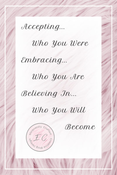 Accepting Who You Were, Embracing Who You Are, and Believing In Who You Will Become