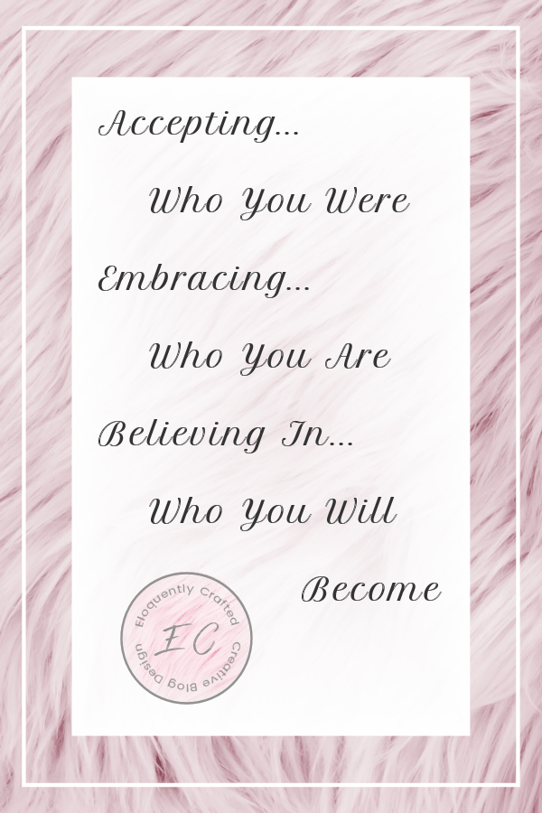 Accepting Who You Were Embracing Who You Are and Believing In Who You Will Become Eloquently Crafted 4